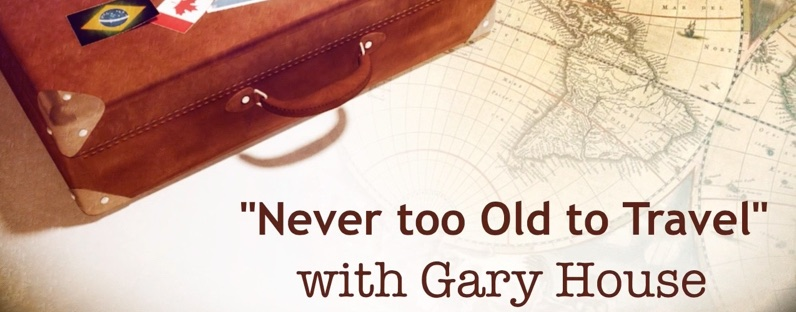 Welcome to Never too Old To Travel with Gary House